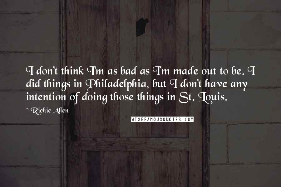 Richie Allen quotes: I don't think I'm as bad as I'm made out to be. I did things in Philadelphia, but I don't have any intention of doing those things in St. Louis.