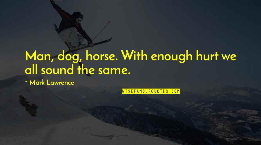 Richie Mccaw Motivational Quotes By Mark Lawrence: Man, dog, horse. With enough hurt we all