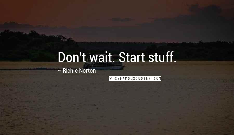 Richie Norton quotes: Don't wait. Start stuff.