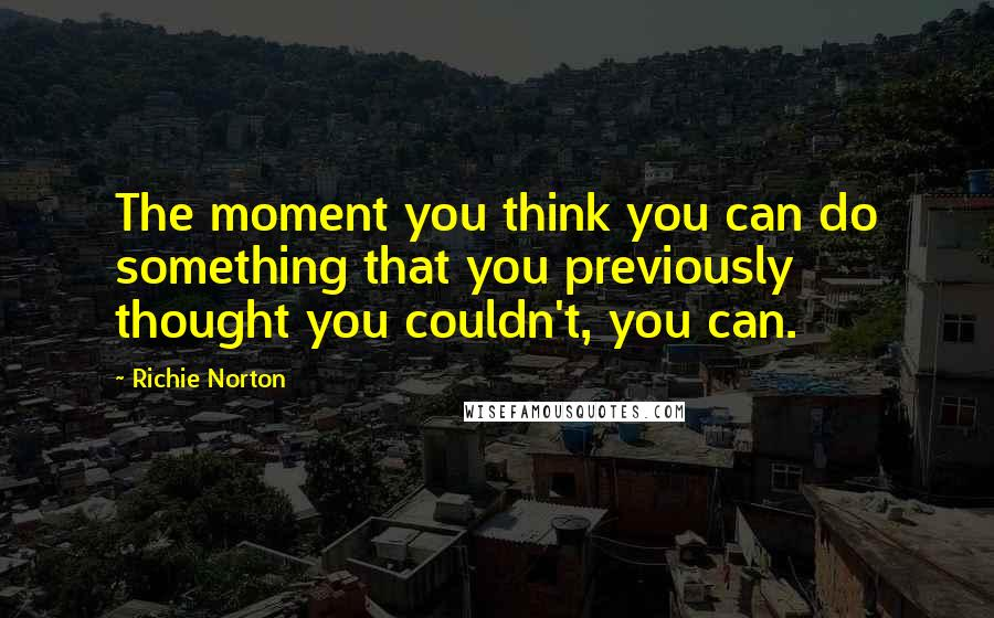 Richie Norton quotes: The moment you think you can do something that you previously thought you couldn't, you can.