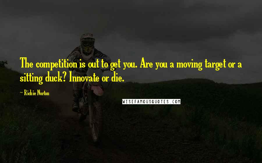 Richie Norton quotes: The competition is out to get you. Are you a moving target or a sitting duck? Innovate or die.