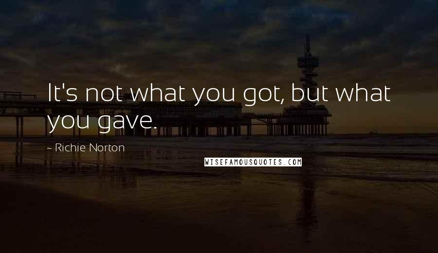 Richie Norton quotes: It's not what you got, but what you gave.
