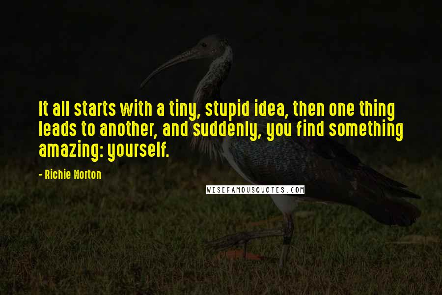 Richie Norton quotes: It all starts with a tiny, stupid idea, then one thing leads to another, and suddenly, you find something amazing: yourself.