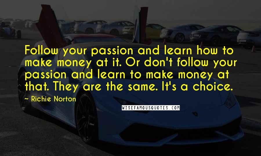Richie Norton quotes: Follow your passion and learn how to make money at it. Or don't follow your passion and learn to make money at that. They are the same. It's a choice.