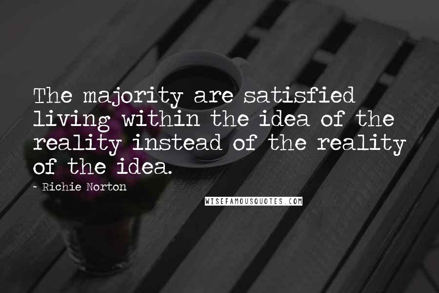 Richie Norton quotes: The majority are satisfied living within the idea of the reality instead of the reality of the idea.