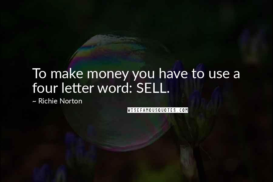 Richie Norton quotes: To make money you have to use a four letter word: SELL.