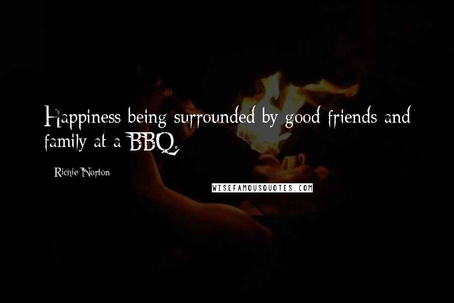 Richie Norton quotes: Happiness being surrounded by good friends and family at a BBQ.