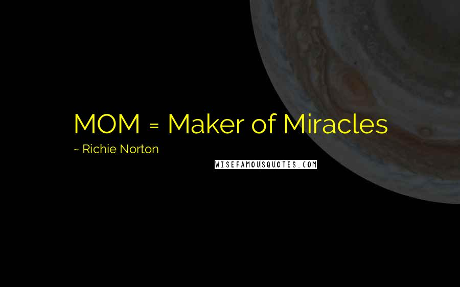 Richie Norton quotes: MOM = Maker of Miracles