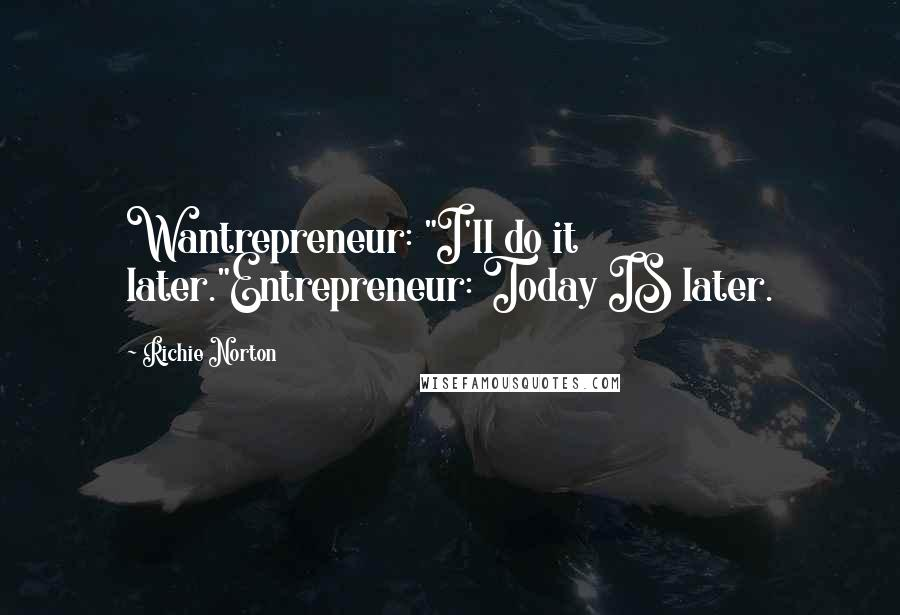 "Richie Norton quotes: Wantrepreneur: ""I'll do it later.""Entrepreneur: Today IS later."
