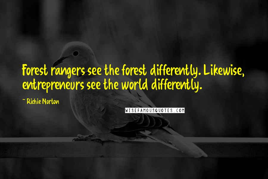 Richie Norton quotes: Forest rangers see the forest differently. Likewise, entrepreneurs see the world differently.