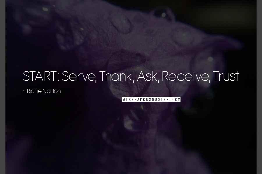 Richie Norton quotes: START: Serve, Thank, Ask, Receive, Trust