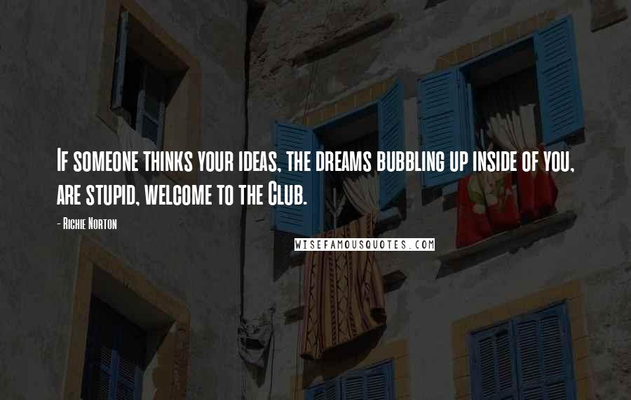 Richie Norton quotes: If someone thinks your ideas, the dreams bubbling up inside of you, are stupid, welcome to the Club.