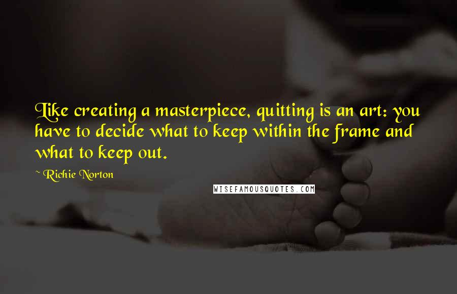 Richie Norton quotes: Like creating a masterpiece, quitting is an art: you have to decide what to keep within the frame and what to keep out.