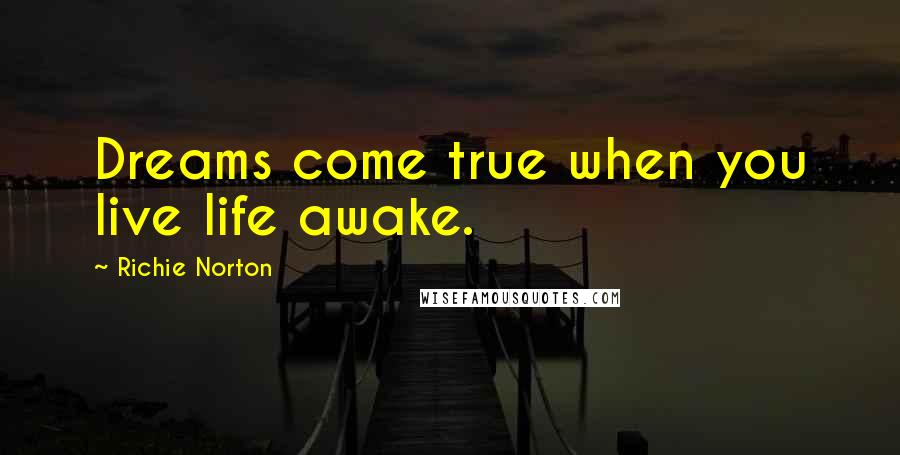 Richie Norton quotes: Dreams come true when you live life awake.