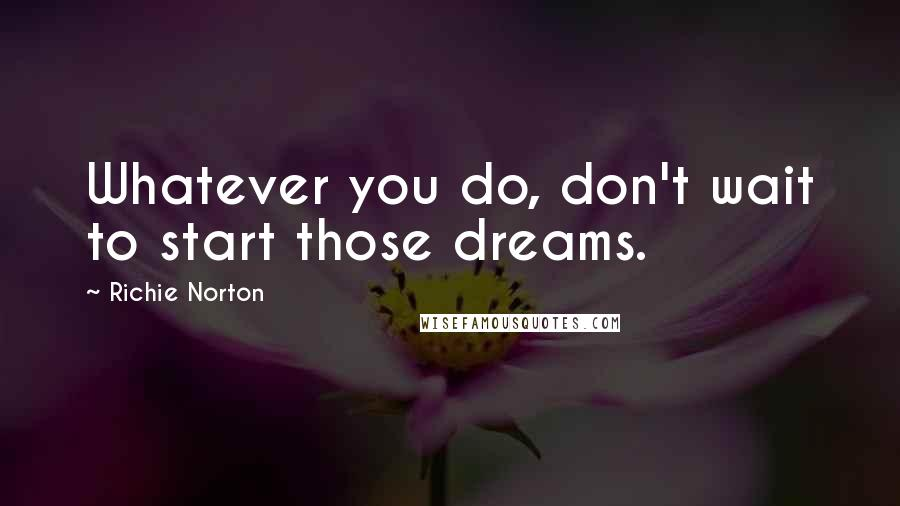 Richie Norton quotes: Whatever you do, don't wait to start those dreams.