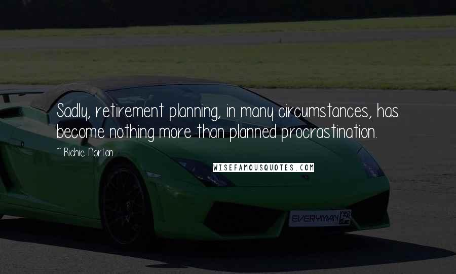 Richie Norton quotes: Sadly, retirement planning, in many circumstances, has become nothing more than planned procrastination.