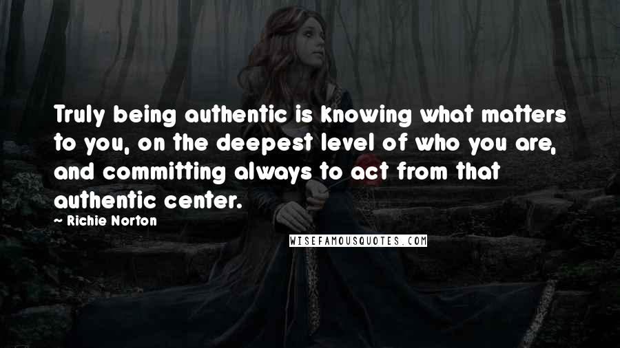 Richie Norton quotes: Truly being authentic is knowing what matters to you, on the deepest level of who you are, and committing always to act from that authentic center.