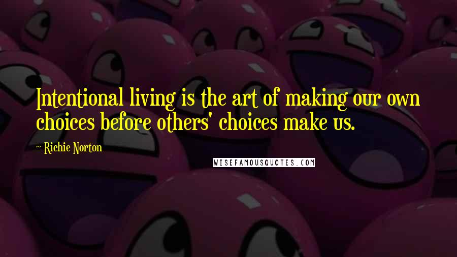 Richie Norton quotes: Intentional living is the art of making our own choices before others' choices make us.