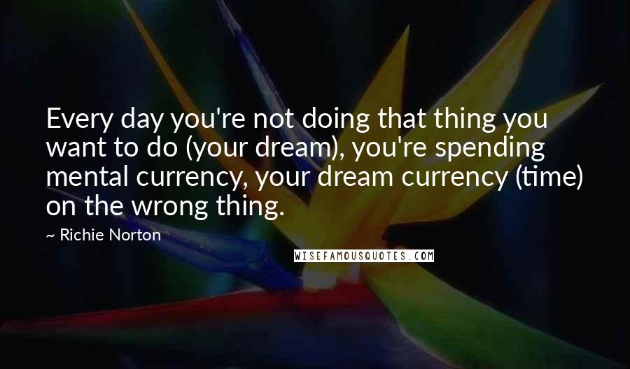 Richie Norton quotes: Every day you're not doing that thing you want to do (your dream), you're spending mental currency, your dream currency (time) on the wrong thing.