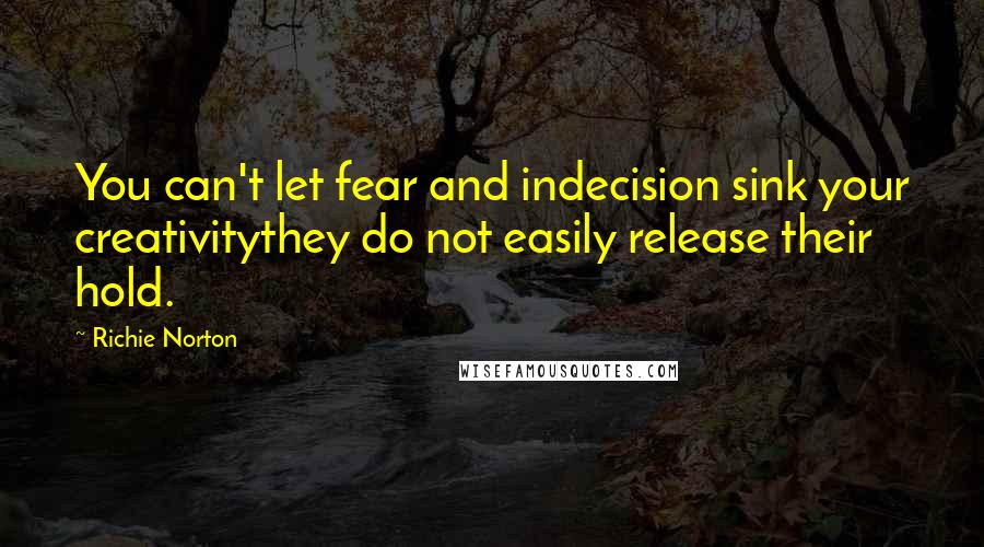 Richie Norton quotes: You can't let fear and indecision sink your creativitythey do not easily release their hold.