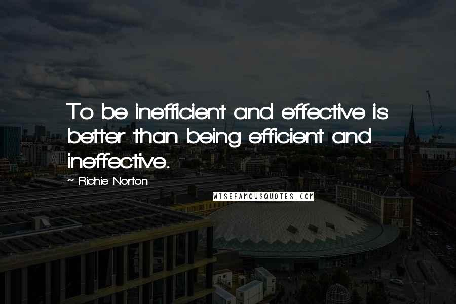 Richie Norton quotes: To be inefficient and effective is better than being efficient and ineffective.