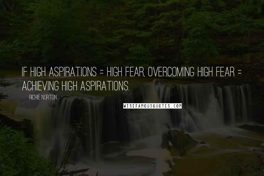 Richie Norton quotes: If high aspirations = high fear, overcoming high fear = achieving high aspirations.