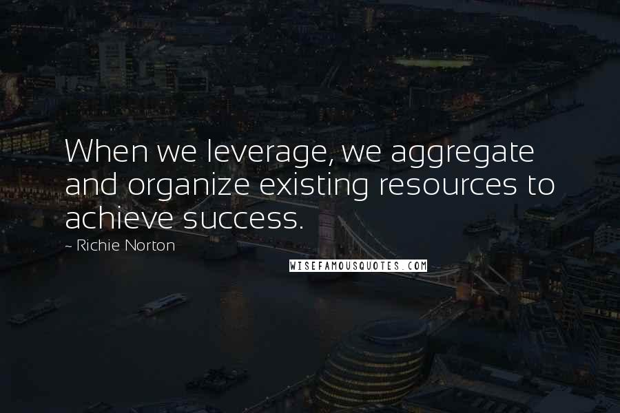 Richie Norton quotes: When we leverage, we aggregate and organize existing resources to achieve success.