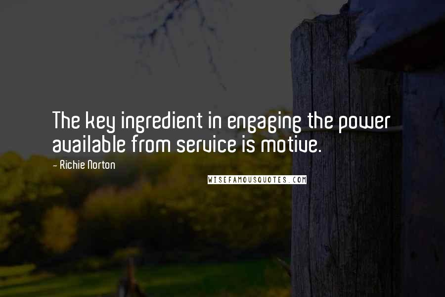 Richie Norton quotes: The key ingredient in engaging the power available from service is motive.