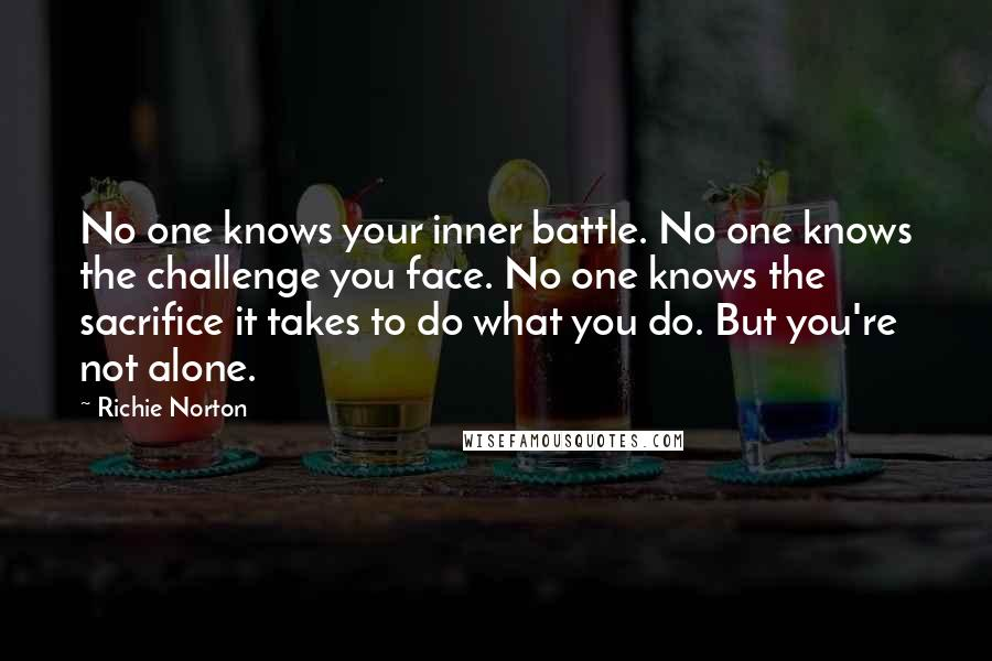 Richie Norton quotes: No one knows your inner battle. No one knows the challenge you face. No one knows the sacrifice it takes to do what you do. But you're not alone.
