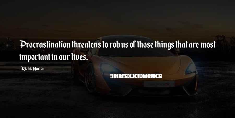 Richie Norton quotes: Procrastination threatens to rob us of those things that are most important in our lives.