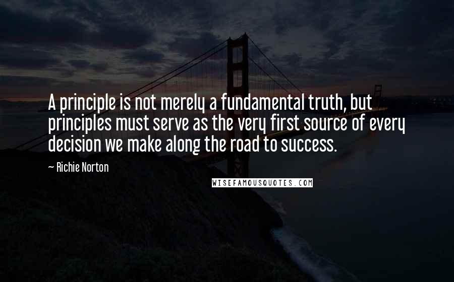 Richie Norton quotes: A principle is not merely a fundamental truth, but principles must serve as the very first source of every decision we make along the road to success.