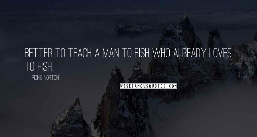 Richie Norton quotes: Better to teach a man to fish who already loves to fish.