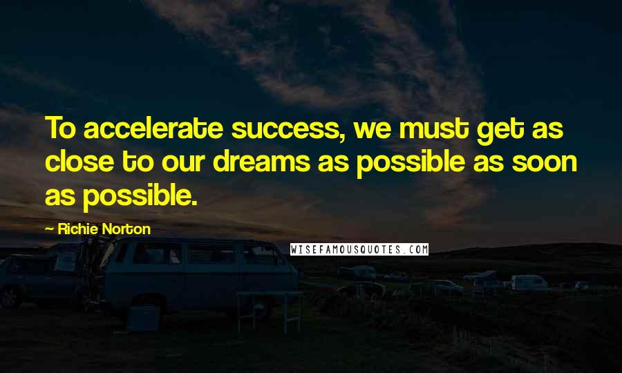 Richie Norton quotes: To accelerate success, we must get as close to our dreams as possible as soon as possible.