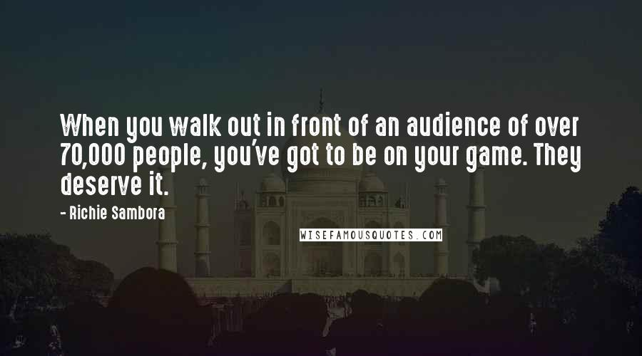 Richie Sambora quotes: When you walk out in front of an audience of over 70,000 people, you've got to be on your game. They deserve it.