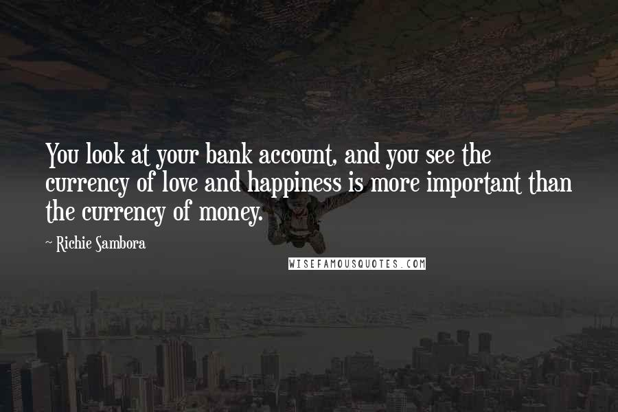 Richie Sambora quotes: You look at your bank account, and you see the currency of love and happiness is more important than the currency of money.