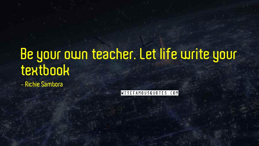 Richie Sambora quotes: Be your own teacher. Let life write your textbook