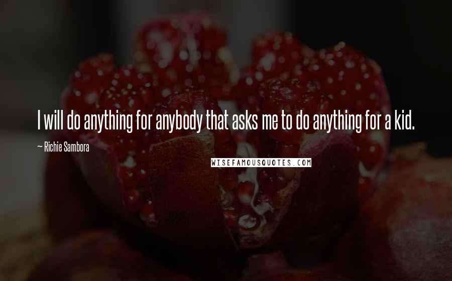 Richie Sambora quotes: I will do anything for anybody that asks me to do anything for a kid.