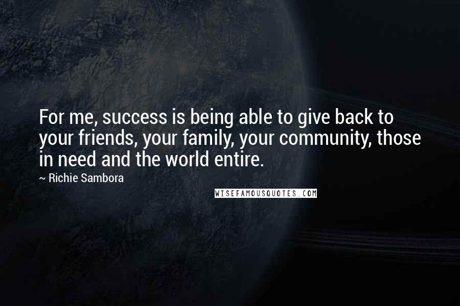 Richie Sambora quotes: For me, success is being able to give back to your friends, your family, your community, those in need and the world entire.
