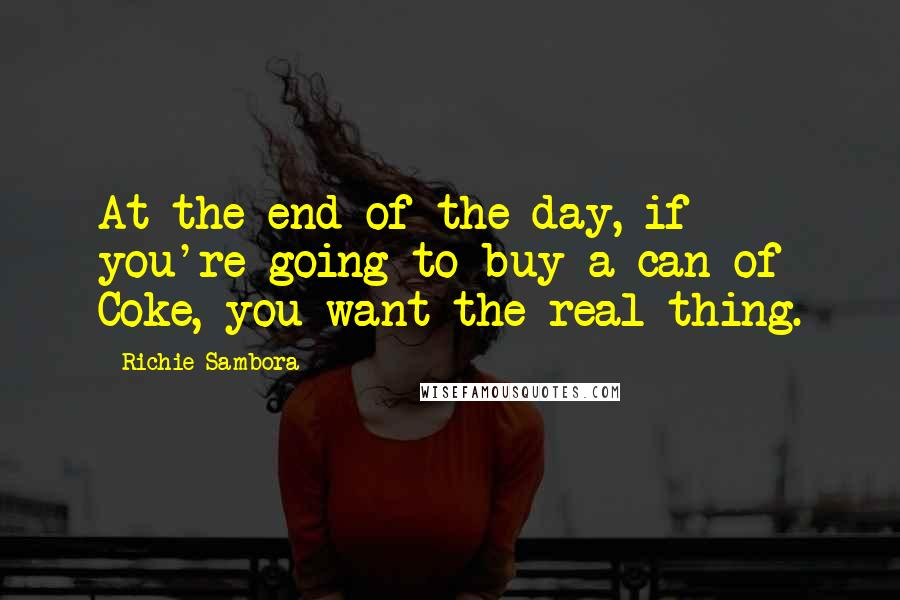 Richie Sambora quotes: At the end of the day, if you're going to buy a can of Coke, you want the real thing.