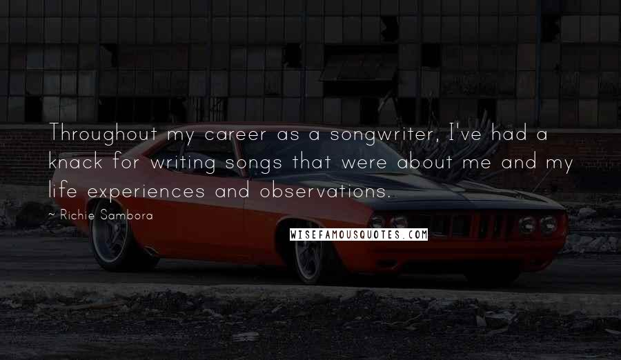 Richie Sambora quotes: Throughout my career as a songwriter, I've had a knack for writing songs that were about me and my life experiences and observations.