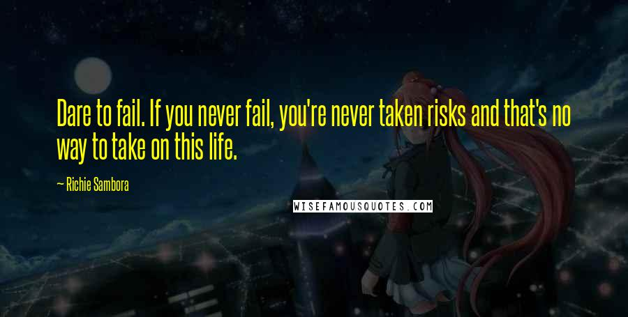 Richie Sambora quotes: Dare to fail. If you never fail, you're never taken risks and that's no way to take on this life.