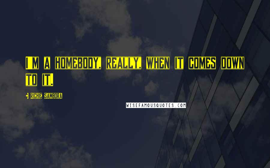 Richie Sambora quotes: I'm a homebody, really, when it comes down to it.