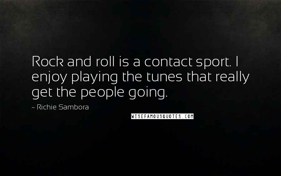 Richie Sambora quotes: Rock and roll is a contact sport. I enjoy playing the tunes that really get the people going.
