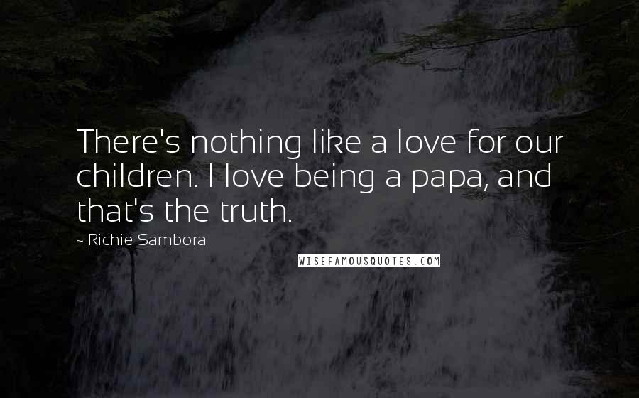 Richie Sambora quotes: There's nothing like a love for our children. I love being a papa, and that's the truth.