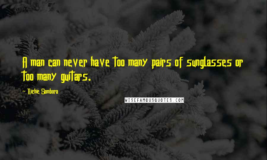 Richie Sambora quotes: A man can never have too many pairs of sunglasses or too many guitars.