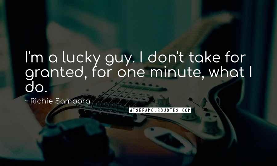 Richie Sambora quotes: I'm a lucky guy. I don't take for granted, for one minute, what I do.