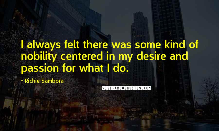 Richie Sambora quotes: I always felt there was some kind of nobility centered in my desire and passion for what I do.