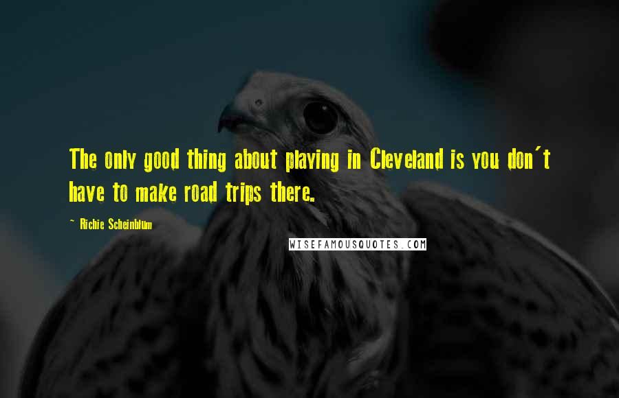 Richie Scheinblum quotes: The only good thing about playing in Cleveland is you don't have to make road trips there.