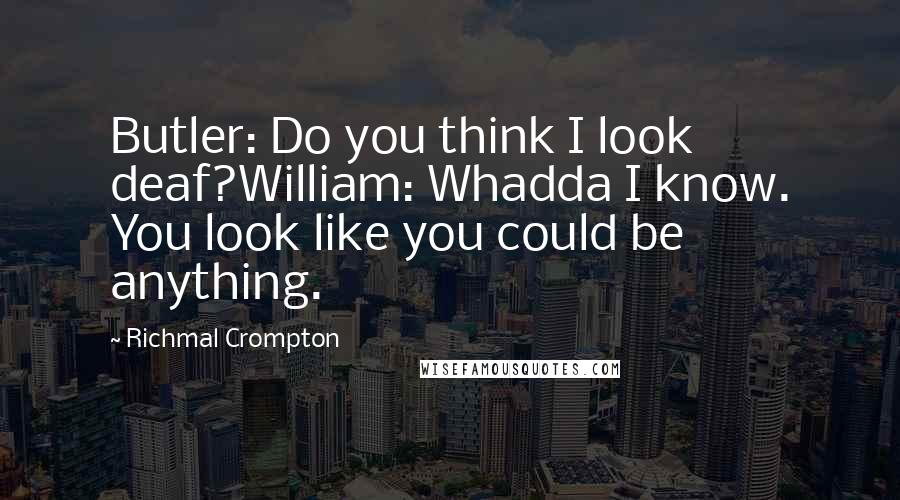 Richmal Crompton quotes: Butler: Do you think I look deaf?William: Whadda I know. You look like you could be anything.