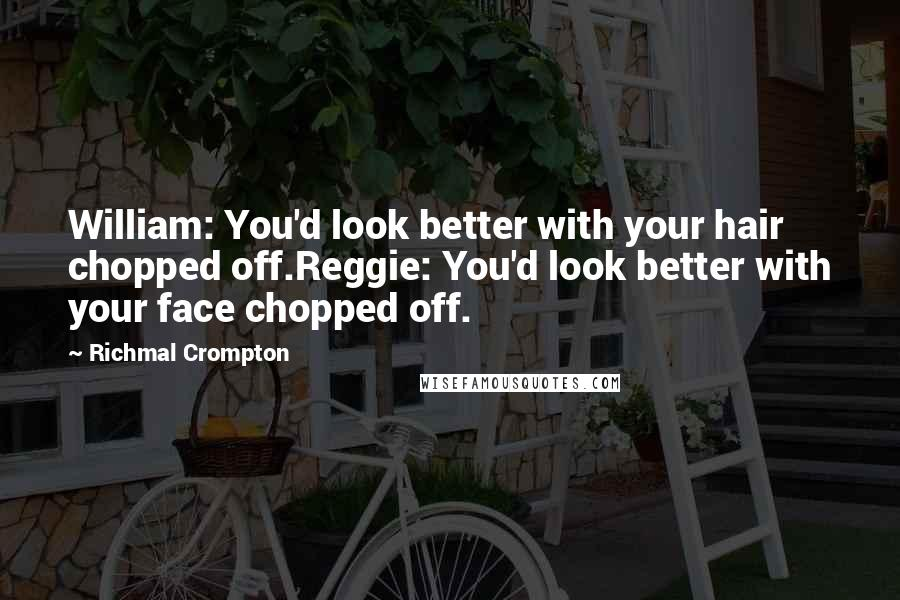 Richmal Crompton quotes: William: You'd look better with your hair chopped off.Reggie: You'd look better with your face chopped off.